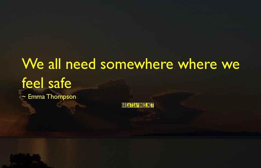 Emma Thompson Sayings By Emma Thompson: We all need somewhere where we feel safe