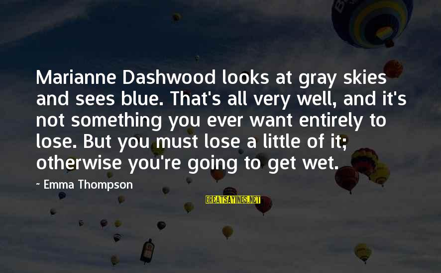 Emma Thompson Sayings By Emma Thompson: Marianne Dashwood looks at gray skies and sees blue. That's all very well, and it's