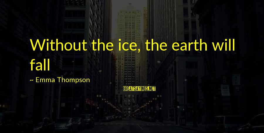 Emma Thompson Sayings By Emma Thompson: Without the ice, the earth will fall