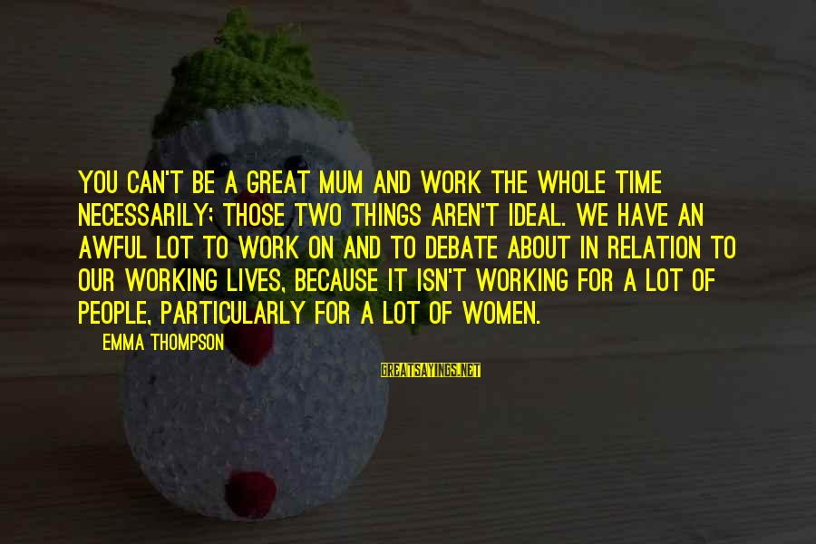 Emma Thompson Sayings By Emma Thompson: You can't be a great mum and work the whole time necessarily; those two things
