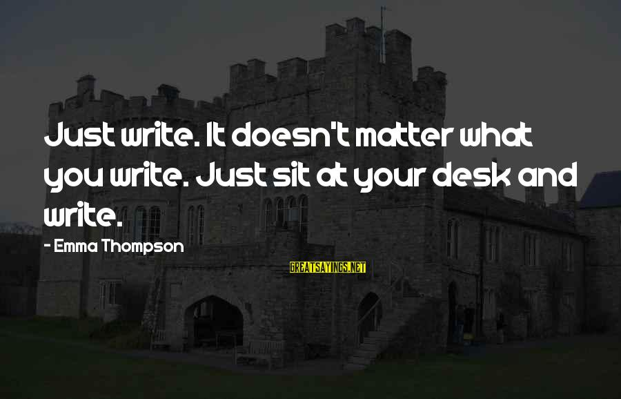 Emma Thompson Sayings By Emma Thompson: Just write. It doesn't matter what you write. Just sit at your desk and write.