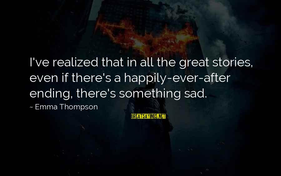 Emma Thompson Sayings By Emma Thompson: I've realized that in all the great stories, even if there's a happily-ever-after ending, there's