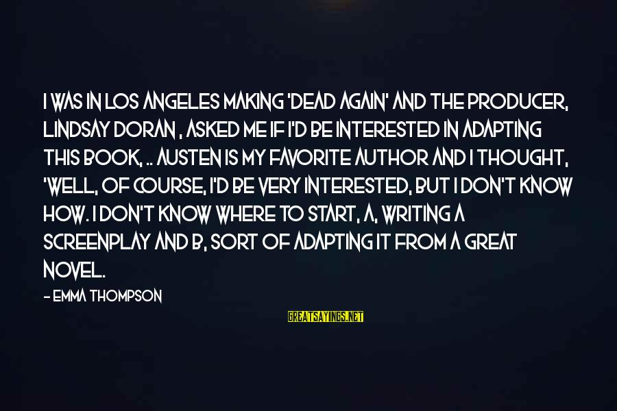 Emma Thompson Sayings By Emma Thompson: I was in Los Angeles making 'Dead Again' and the producer, Lindsay Doran , asked