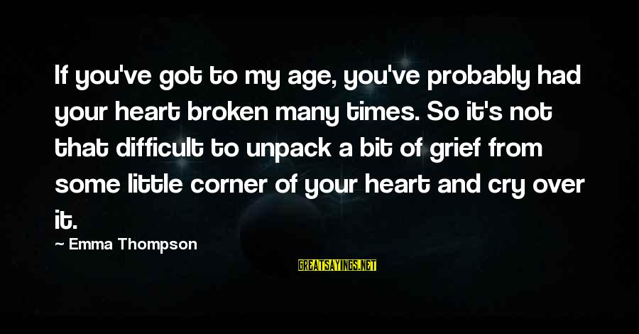 Emma Thompson Sayings By Emma Thompson: If you've got to my age, you've probably had your heart broken many times. So