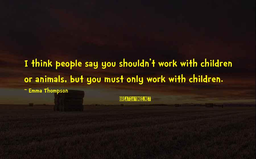 Emma Thompson Sayings By Emma Thompson: I think people say you shouldn't work with children or animals, but you must only