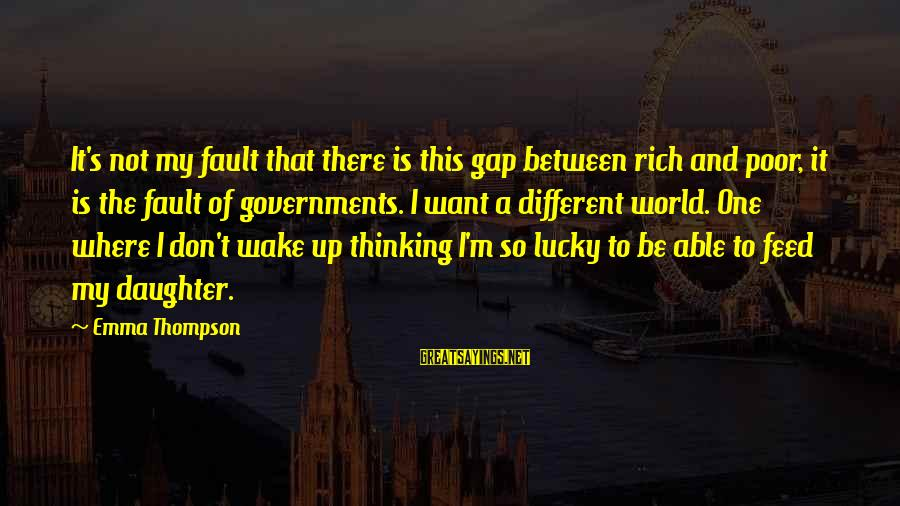 Emma Thompson Sayings By Emma Thompson: It's not my fault that there is this gap between rich and poor, it is