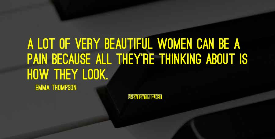 Emma Thompson Sayings By Emma Thompson: A lot of very beautiful women can be a pain because all they're thinking about