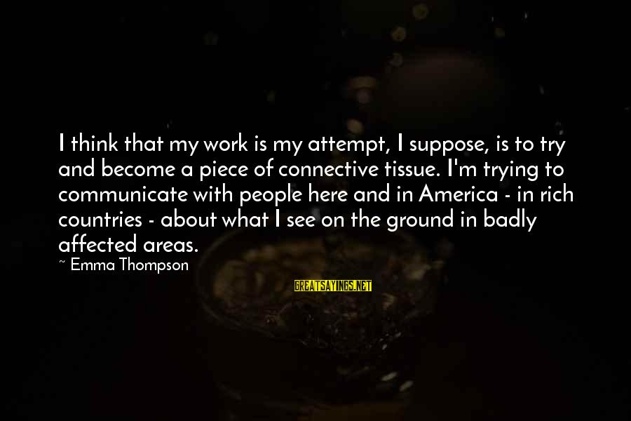 Emma Thompson Sayings By Emma Thompson: I think that my work is my attempt, I suppose, is to try and become