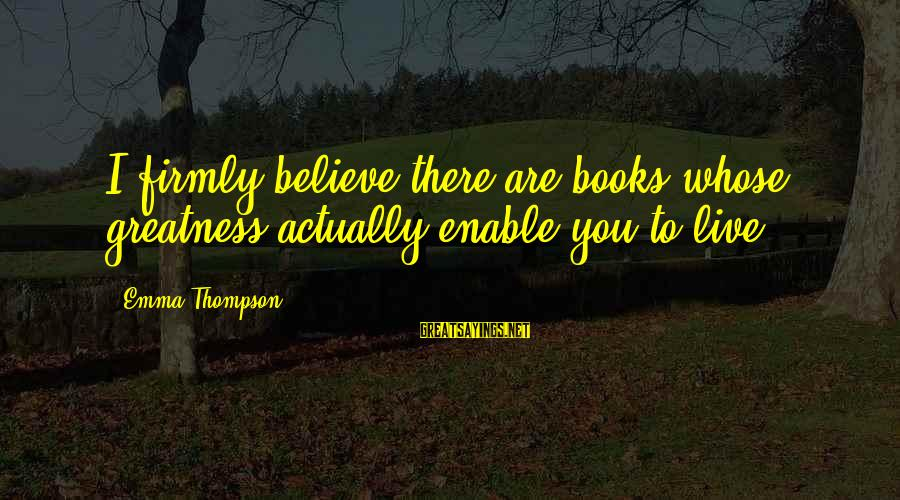Emma Thompson Sayings By Emma Thompson: I firmly believe there are books whose greatness actually enable you to live.