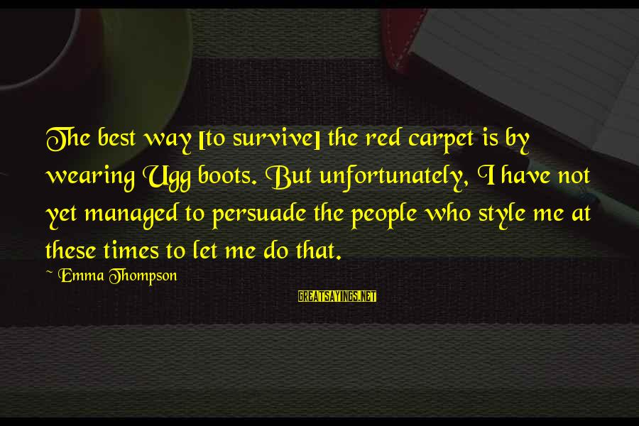 Emma Thompson Sayings By Emma Thompson: The best way [to survive] the red carpet is by wearing Ugg boots. But unfortunately,