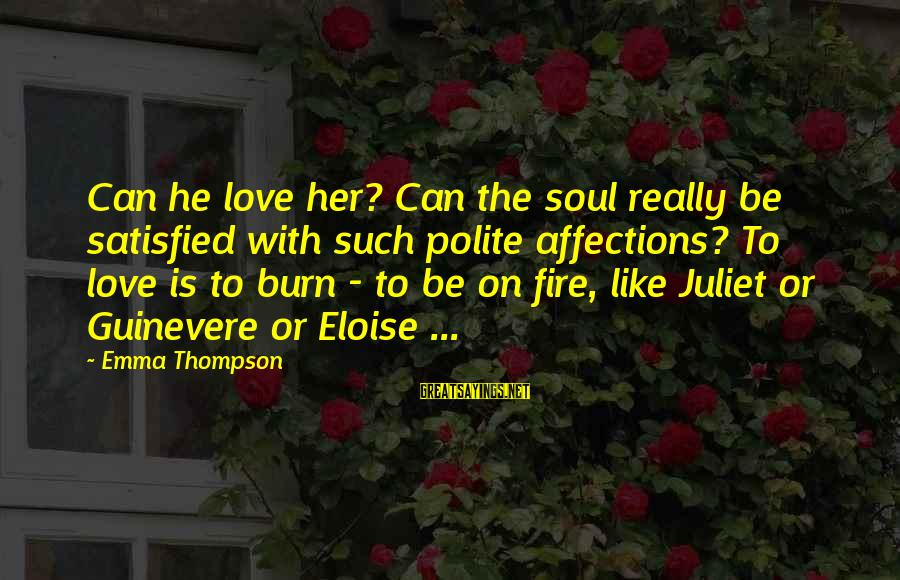 Emma Thompson Sayings By Emma Thompson: Can he love her? Can the soul really be satisfied with such polite affections? To