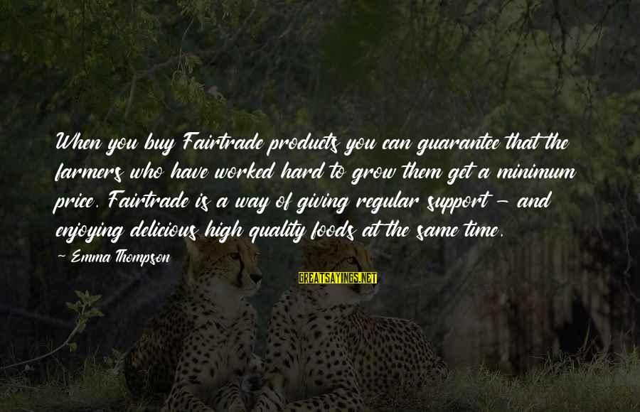 Emma Thompson Sayings By Emma Thompson: When you buy Fairtrade products you can guarantee that the farmers who have worked hard