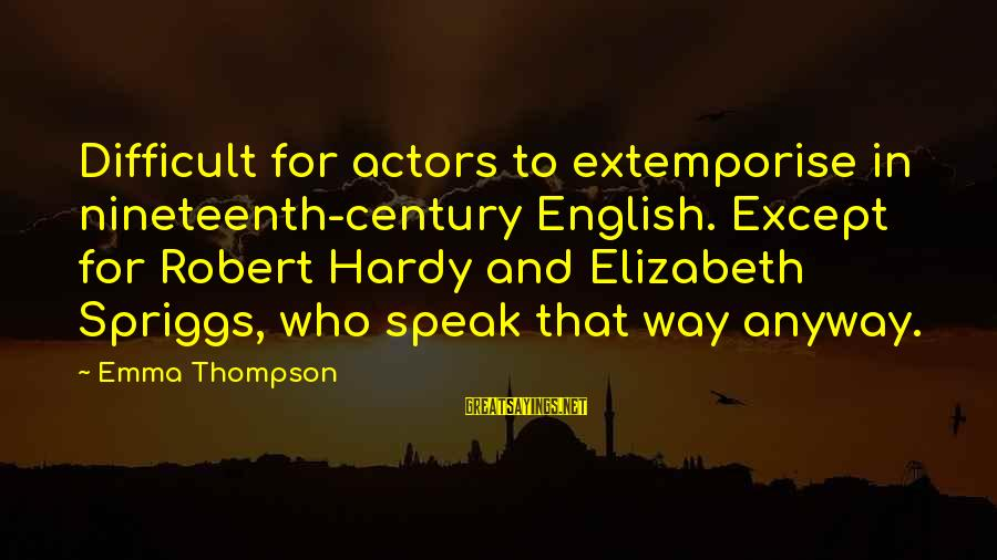 Emma Thompson Sayings By Emma Thompson: Difficult for actors to extemporise in nineteenth-century English. Except for Robert Hardy and Elizabeth Spriggs,