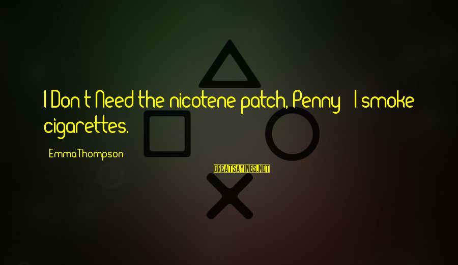 Emma Thompson Sayings By Emma Thompson: I Don't Need the nicotene patch, Penny - I smoke cigarettes.
