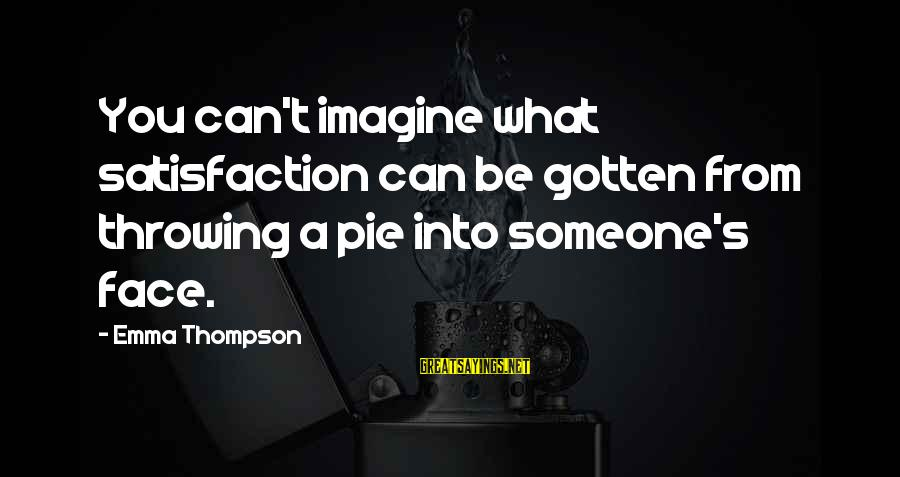 Emma Thompson Sayings By Emma Thompson: You can't imagine what satisfaction can be gotten from throwing a pie into someone's face.