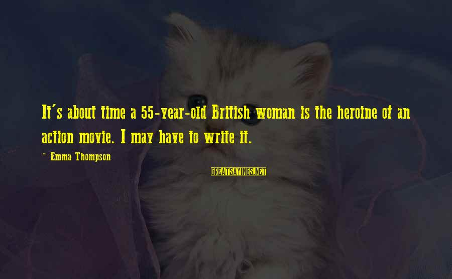 Emma Thompson Sayings By Emma Thompson: It's about time a 55-year-old British woman is the heroine of an action movie. I