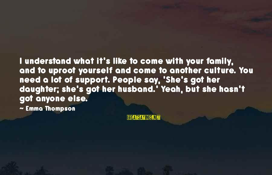 Emma Thompson Sayings By Emma Thompson: I understand what it's like to come with your family, and to uproot yourself and