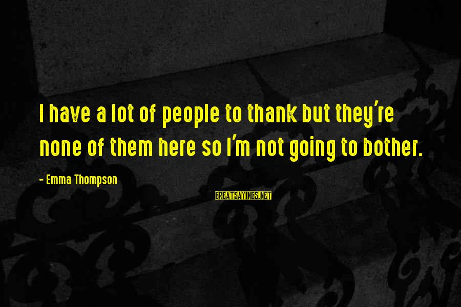 Emma Thompson Sayings By Emma Thompson: I have a lot of people to thank but they're none of them here so