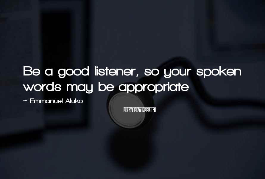 Emmanuel Aluko Sayings: Be a good listener, so your spoken words may be appropriate