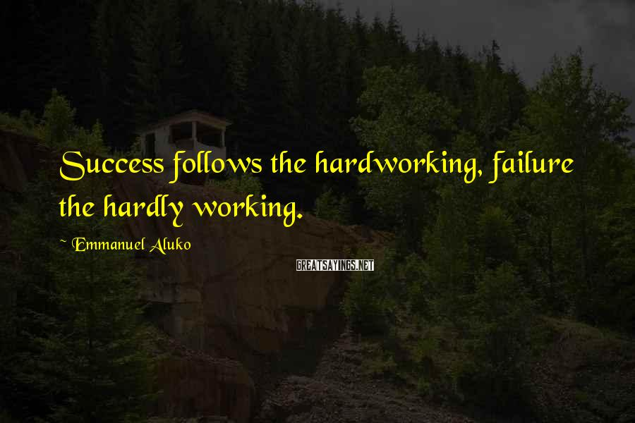 Emmanuel Aluko Sayings: Success follows the hardworking, failure the hardly working.