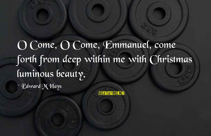 Emmanuel Sayings By Edward M Hays: O Come, O Come, Emmanuel, come forth from deep within me with Christmas luminous beauty.