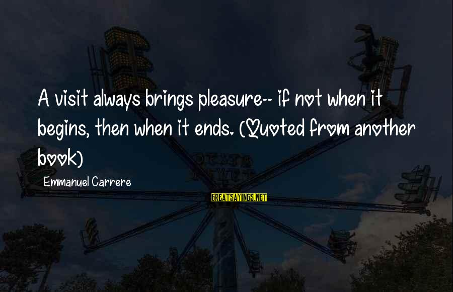 Emmanuel Sayings By Emmanuel Carrere: A visit always brings pleasure-- if not when it begins, then when it ends. (Quoted