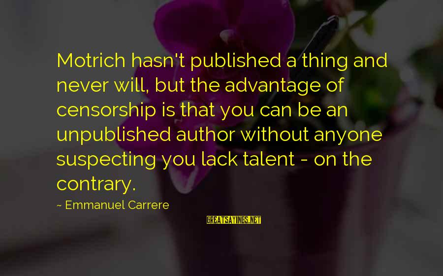 Emmanuel Sayings By Emmanuel Carrere: Motrich hasn't published a thing and never will, but the advantage of censorship is that