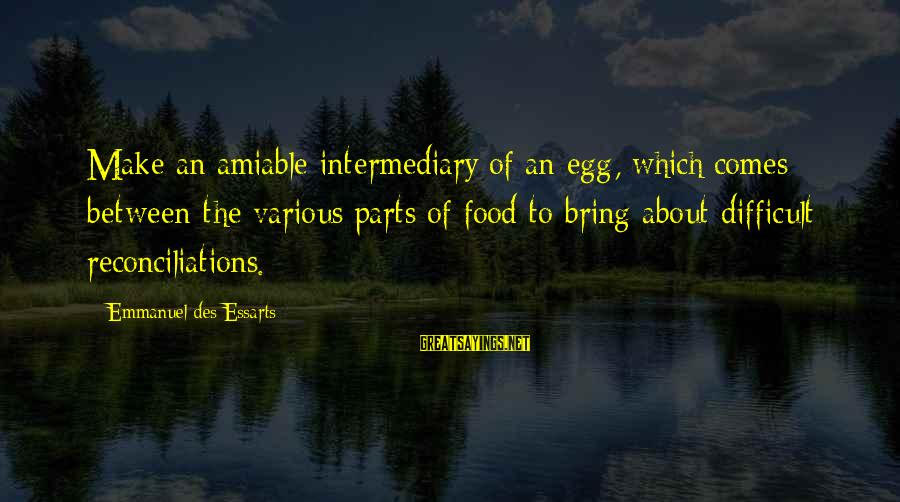 Emmanuel Sayings By Emmanuel Des Essarts: Make an amiable intermediary of an egg, which comes between the various parts of food