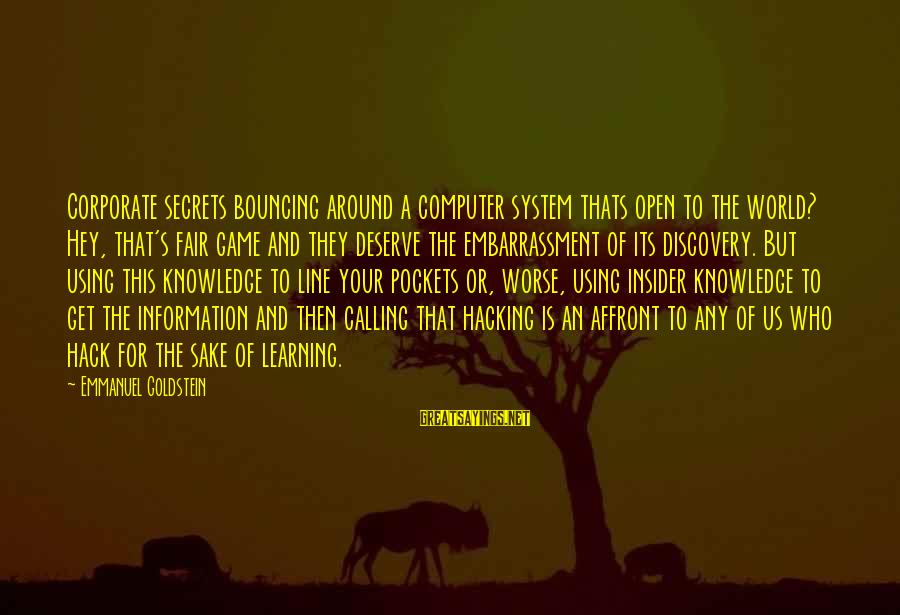 Emmanuel Sayings By Emmanuel Goldstein: Corporate secrets bouncing around a computer system thats open to the world? Hey, that's fair