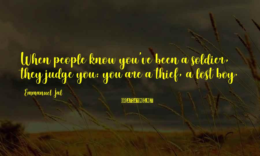 Emmanuel Sayings By Emmanuel Jal: When people know you've been a soldier, they judge you: you are a thief, a