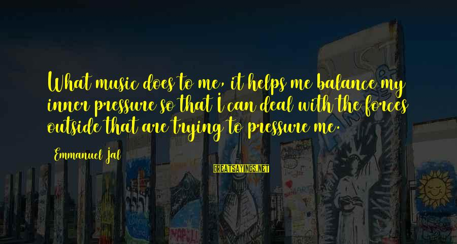 Emmanuel Sayings By Emmanuel Jal: What music does to me, it helps me balance my inner pressure so that I
