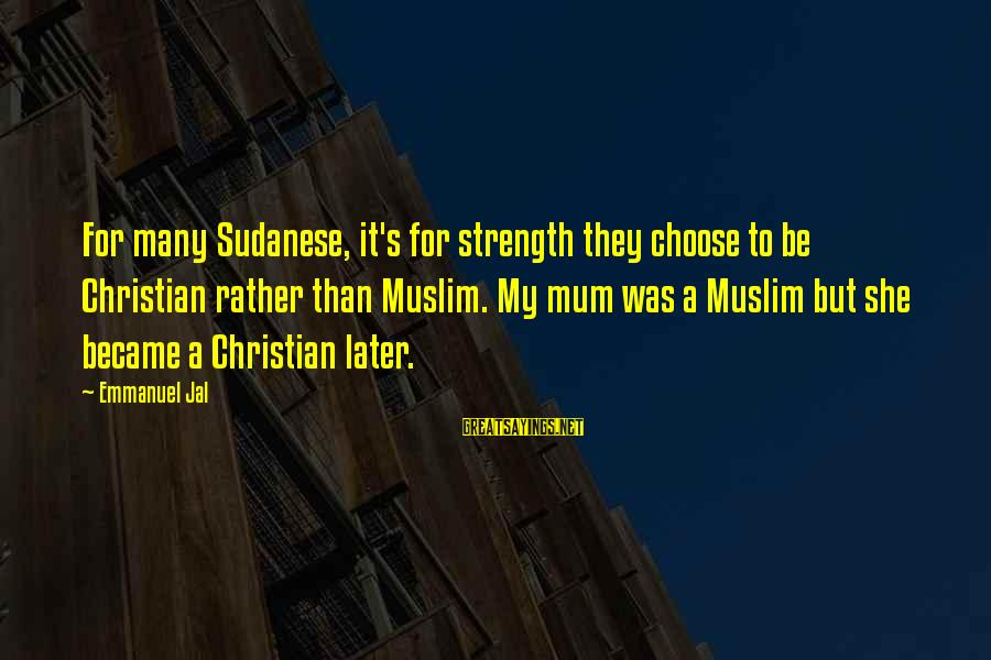 Emmanuel Sayings By Emmanuel Jal: For many Sudanese, it's for strength they choose to be Christian rather than Muslim. My