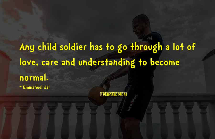 Emmanuel Sayings By Emmanuel Jal: Any child soldier has to go through a lot of love, care and understanding to