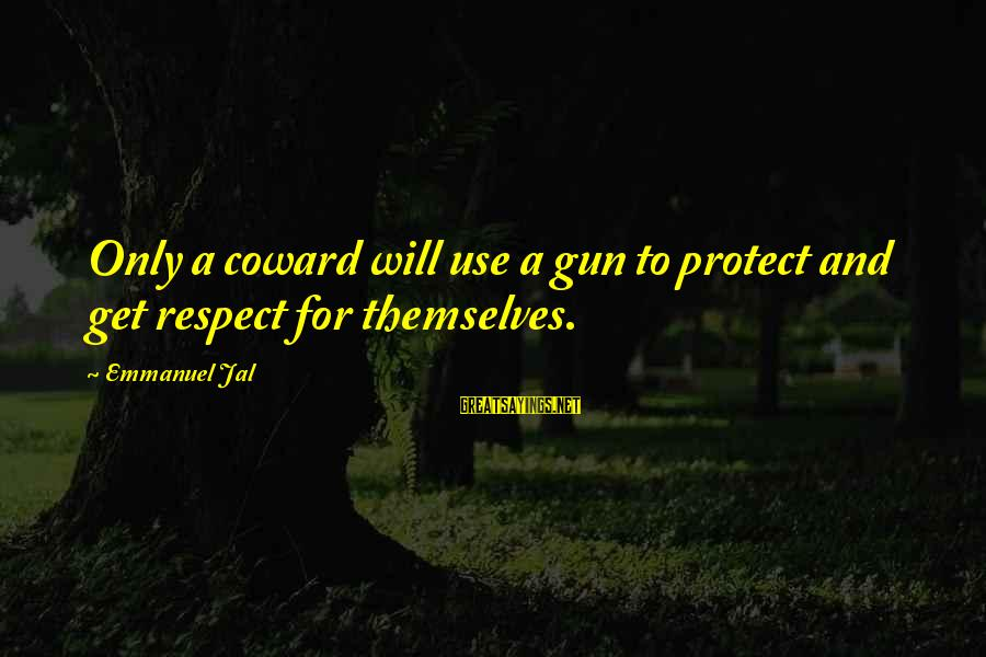 Emmanuel Sayings By Emmanuel Jal: Only a coward will use a gun to protect and get respect for themselves.