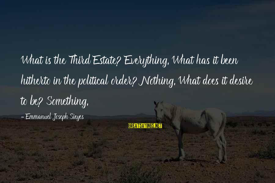 Emmanuel Sayings By Emmanuel Joseph Sieyes: What is the Third Estate? Everything. What has it been hitherto in the political order?