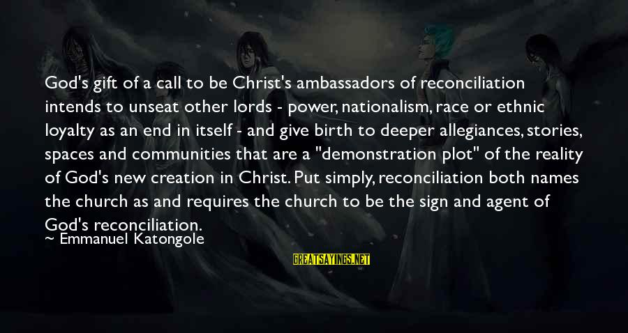 Emmanuel Sayings By Emmanuel Katongole: God's gift of a call to be Christ's ambassadors of reconciliation intends to unseat other