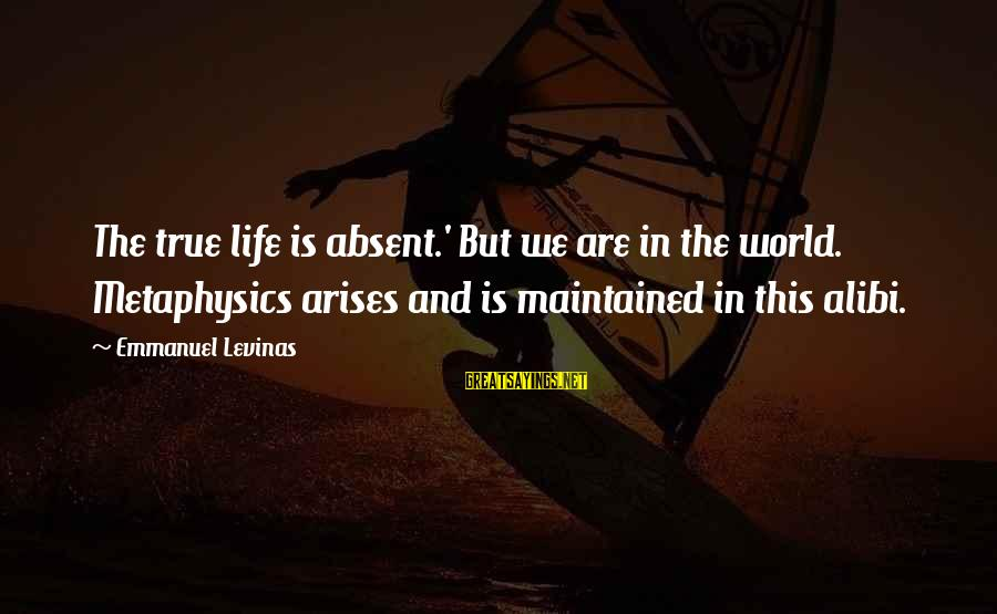 Emmanuel Sayings By Emmanuel Levinas: The true life is absent.' But we are in the world. Metaphysics arises and is