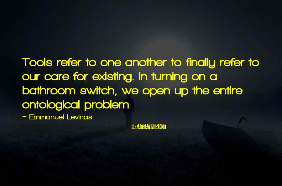 Emmanuel Sayings By Emmanuel Levinas: Tools refer to one another to finally refer to our care for existing. In turning