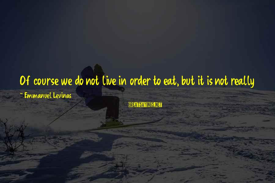 Emmanuel Sayings By Emmanuel Levinas: Of course we do not live in order to eat, but it is not really
