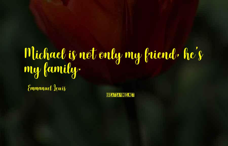 Emmanuel Sayings By Emmanuel Lewis: Michael is not only my friend, he's my family.