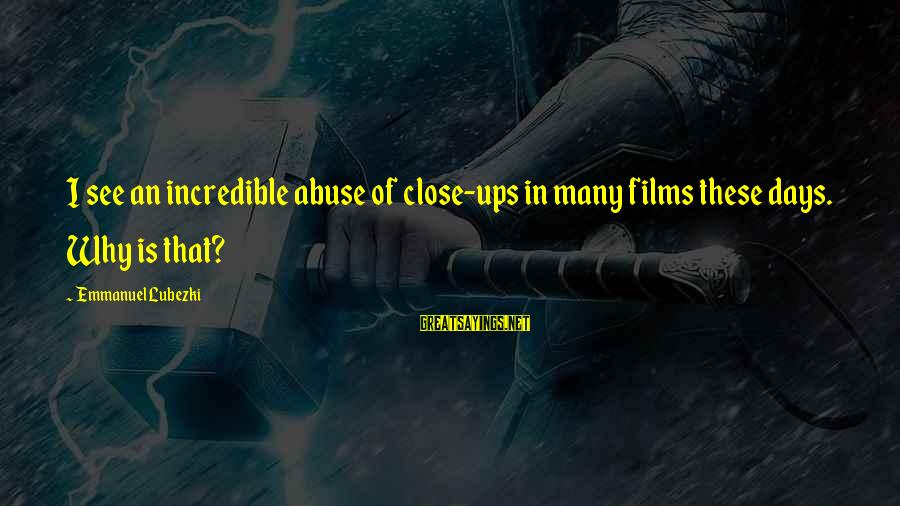 Emmanuel Sayings By Emmanuel Lubezki: I see an incredible abuse of close-ups in many films these days. Why is that?