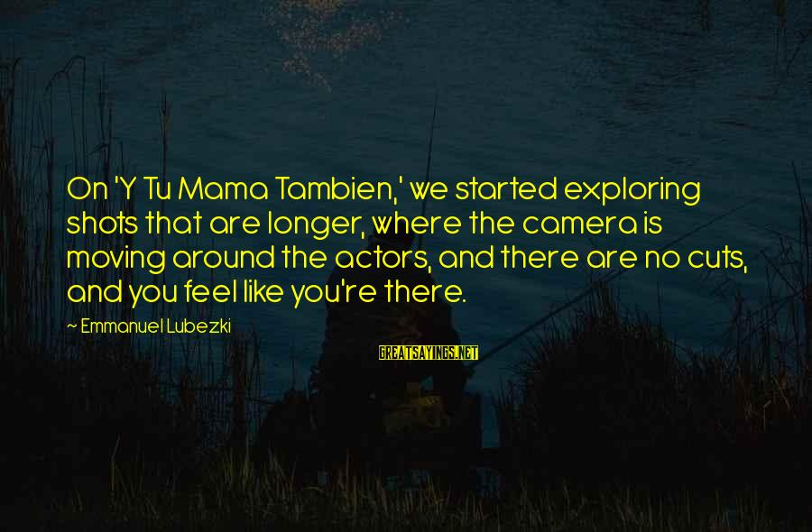 Emmanuel Sayings By Emmanuel Lubezki: On 'Y Tu Mama Tambien,' we started exploring shots that are longer, where the camera