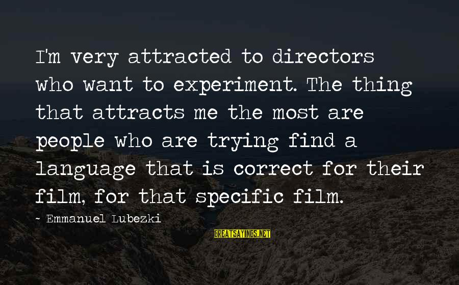 Emmanuel Sayings By Emmanuel Lubezki: I'm very attracted to directors who want to experiment. The thing that attracts me the