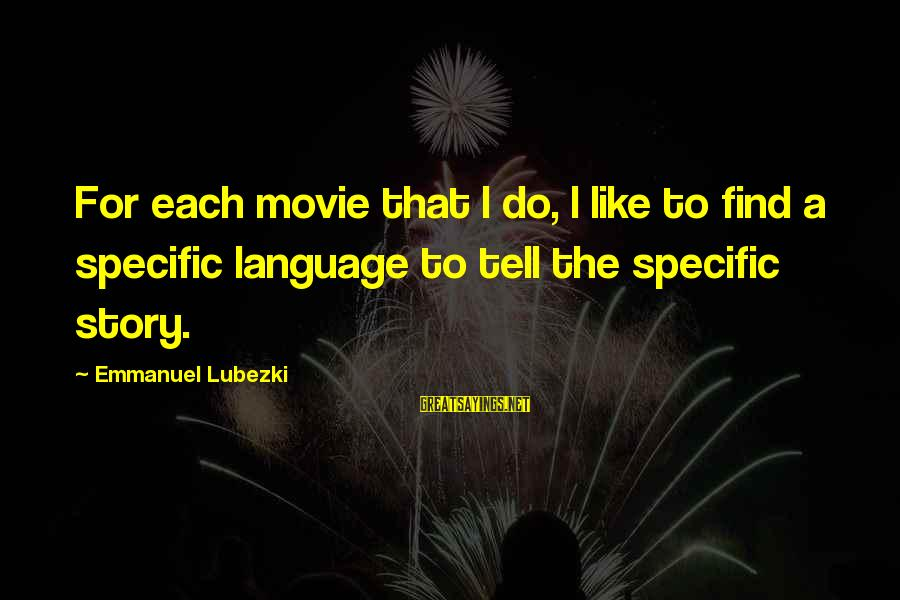 Emmanuel Sayings By Emmanuel Lubezki: For each movie that I do, I like to find a specific language to tell