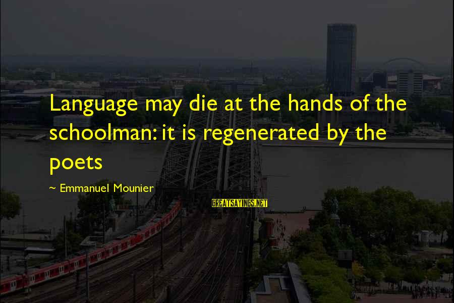 Emmanuel Sayings By Emmanuel Mounier: Language may die at the hands of the schoolman: it is regenerated by the poets