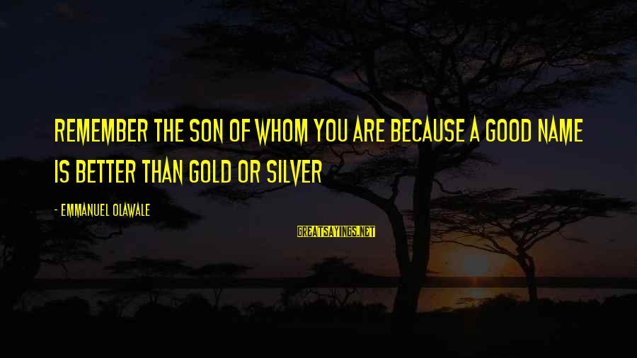 Emmanuel Sayings By Emmanuel Olawale: Remember the son of whom you are because a good name is better than gold