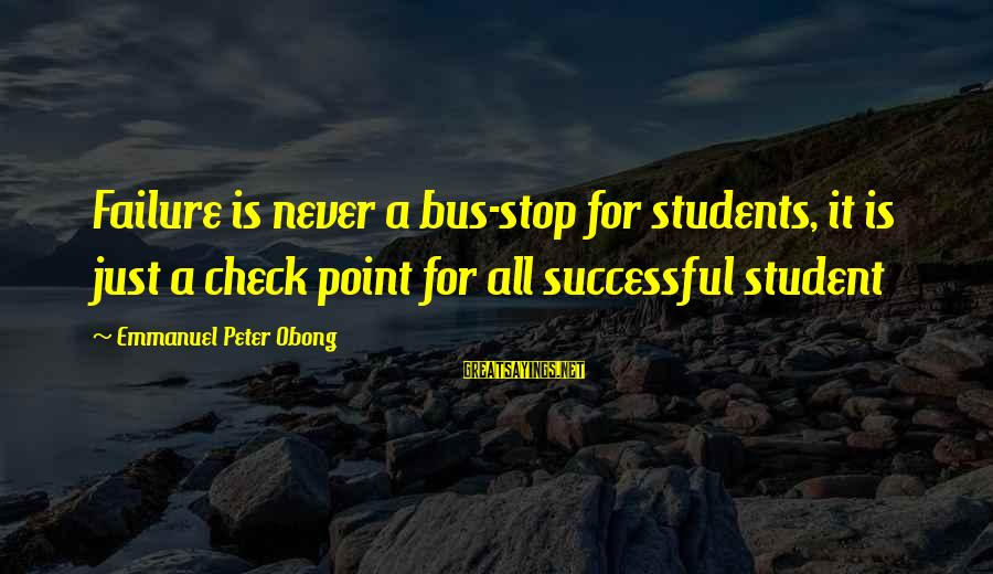 Emmanuel Sayings By Emmanuel Peter Obong: Failure is never a bus-stop for students, it is just a check point for all
