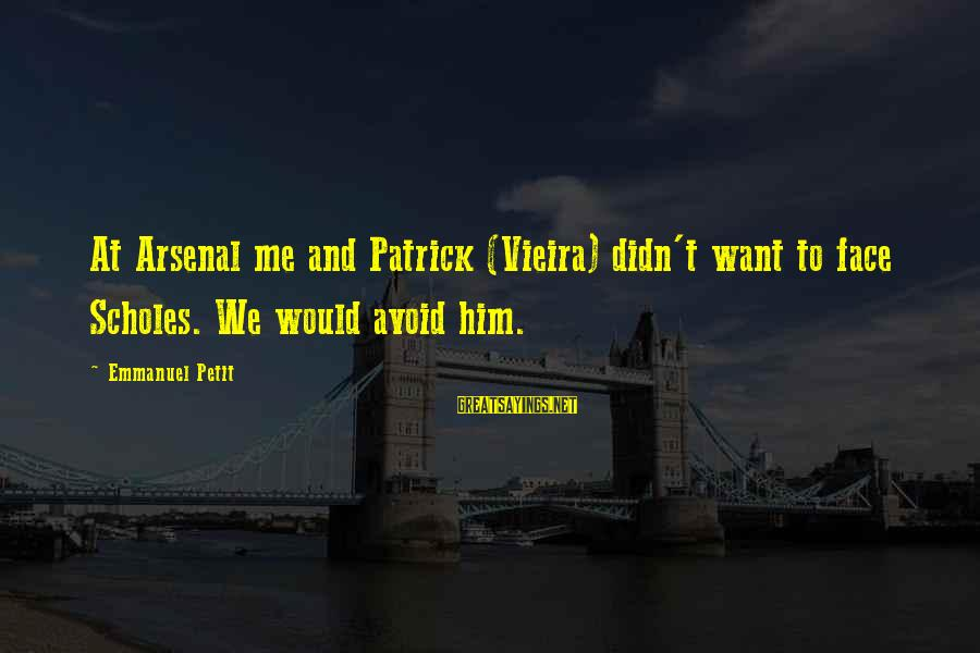 Emmanuel Sayings By Emmanuel Petit: At Arsenal me and Patrick (Vieira) didn't want to face Scholes. We would avoid him.