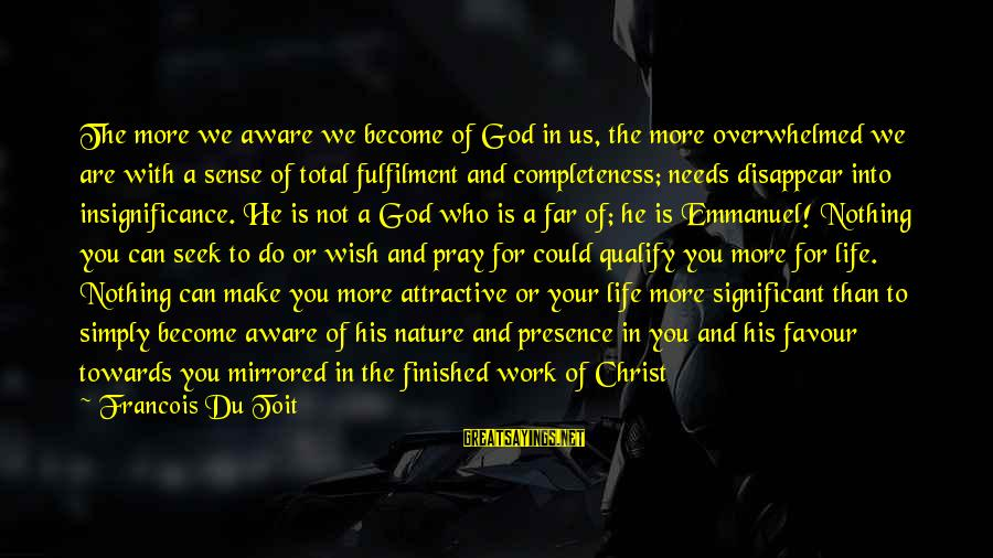 Emmanuel Sayings By Francois Du Toit: The more we aware we become of God in us, the more overwhelmed we are