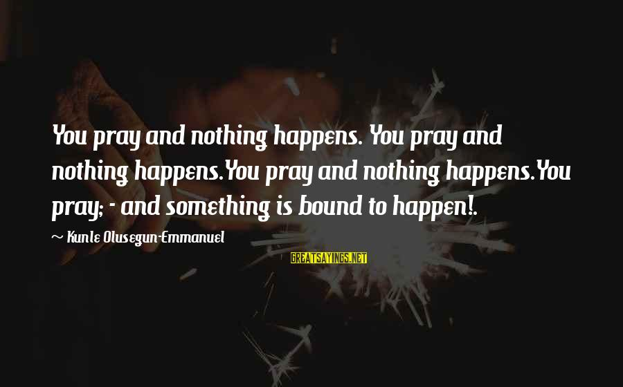 Emmanuel Sayings By Kunle Olusegun-Emmanuel: You pray and nothing happens. You pray and nothing happens.You pray and nothing happens.You pray;